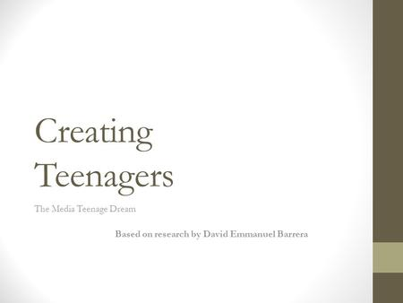 Creating Teenagers The Media Teenage Dream Based on research by David Emmanuel Barrera.