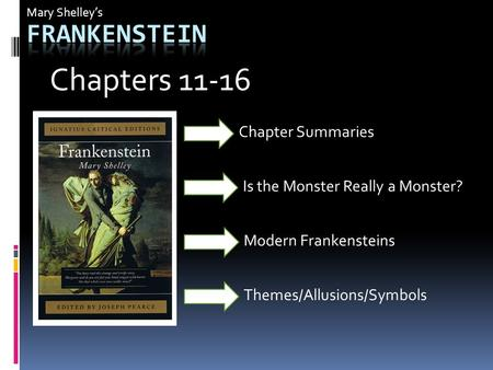 Mary Shelley's Is the Monster Really a Monster? Modern Frankensteins Chapter Summaries Chapters 11-16 Themes/Allusions/Symbols.