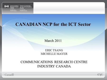 CANADIAN NCP for the ICT Sector March 2011 ERIC TSANG MICHELLE MAYER COMMUNICATIONS RESEARCH CENTRE INDUSTRY CANADA.
