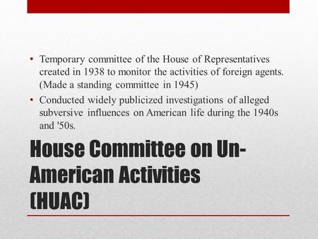 House Committee on Un- American Activities (HUAC) Temporary committee of the House of Representatives created in 1938 to monitor the activities of foreign.