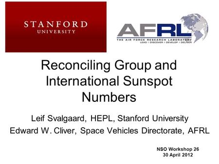 1 Reconciling Group and International Sunspot Numbers Leif Svalgaard, HEPL, Stanford University Edward W. Cliver, Space Vehicles Directorate, AFRL NSO.