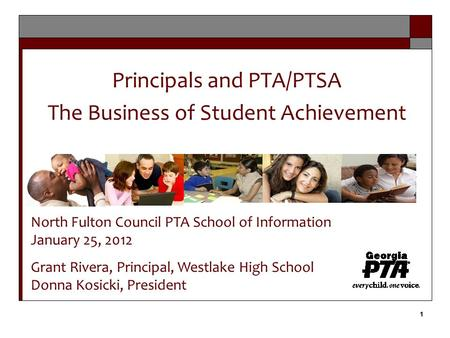 1 1 Principals and PTA/PTSA The Business of Student Achievement North Fulton Council PTA School of Information January 25, 2012 Grant Rivera, Principal,