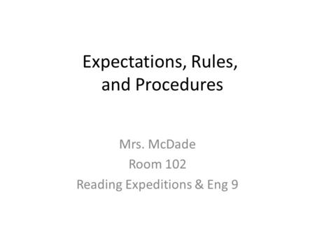 Expectations, Rules, and Procedures Mrs. McDade Room 102 Reading Expeditions & Eng 9.