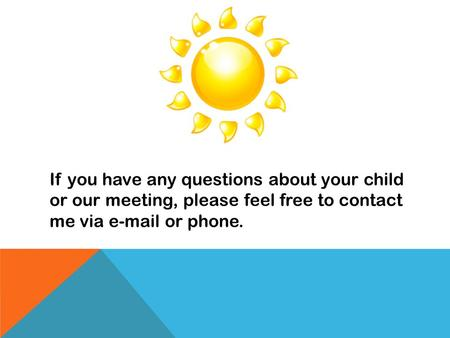 If you have any questions about your child or our meeting, please feel free to contact me via e-mail or phone.