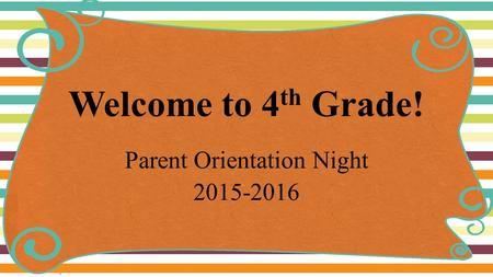 Welcome to 4 th Grade! Parent Orientation Night 2015-2016.