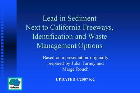Lead in Sediment Next to California Freeways, Identification and Waste Management Options Based on a presentation originally prepared by Julia Turney and.