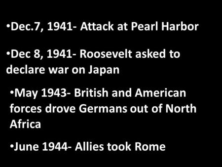 Dec.7, 1941- Attack at Pearl Harbor Dec 8, 1941- Roosevelt asked to declare war on Japan May 1943- British and American forces drove Germans out of North.