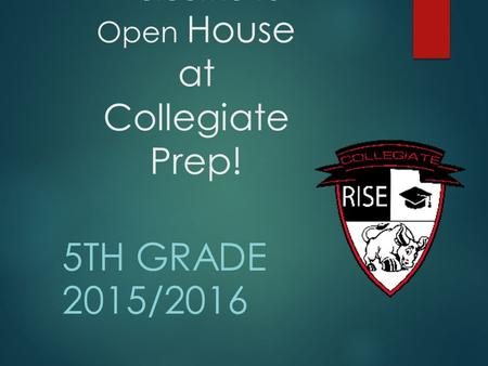 Welcome to Open House at Collegiate Prep! 5TH GRADE 2015/2016.