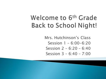 Mrs. Hutchinson's Class Session 1 – 6:00-6:20 Session 2 – 6:20 – 6:40 Session 3 – 6:40 – 7:00.