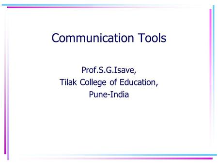 Communication Tools Prof.S.G.Isave, Tilak College of Education, Pune-India.