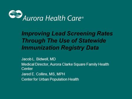 Improving Lead Screening Rates Through The Use of Statewide Immunization Registry Data Jacob L. Bidwell, MD Medical Director, Aurora Clarke Square Family.