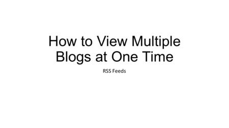 How to View Multiple Blogs at One Time RSS Feeds.