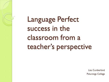 Language Perfect success in the classroom from a teacher's perspective Lisa Cumberland Pakuranga College.