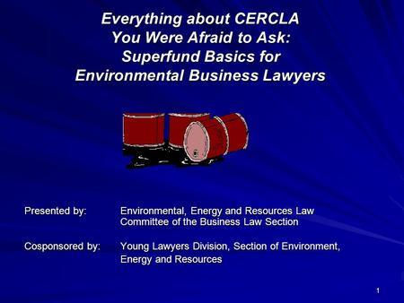 1 Everything about CERCLA You Were Afraid to Ask: Superfund Basics for Environmental Business Lawyers Presented by: Environmental, Energy and Resources.