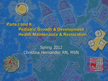 Parts I and II: Pediatric Growth & Development Health Maintenance & Restoration Spring 2012 Christina Hernandez RN, MSN.