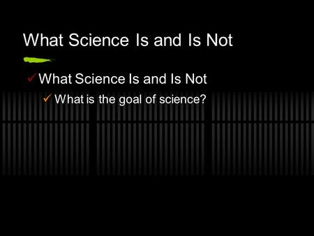 What Science Is and Is Not What is the goal of science?