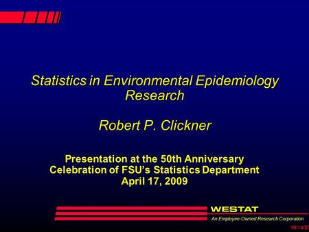 An Employee-Owned Research Corporation 10/14/2015 Statistics in Environmental Epidemiology Research Robert P. Clickner Presentation at the 50th Anniversary.
