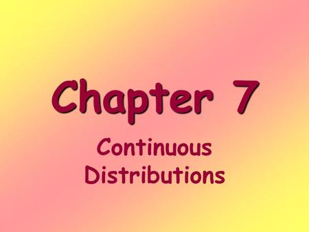 Chapter 7 Continuous Distributions. Continuous random variables Are numerical variables whose values fall within a range or interval Are measurements.