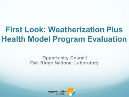 First Look: Weatherization Plus Health Model Program Evaluation Opportunity Council Oak Ridge National Laboratory.