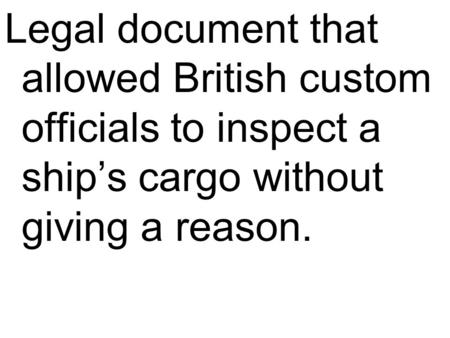 Legal document that allowed British custom officials to inspect a ship's cargo without giving a reason.