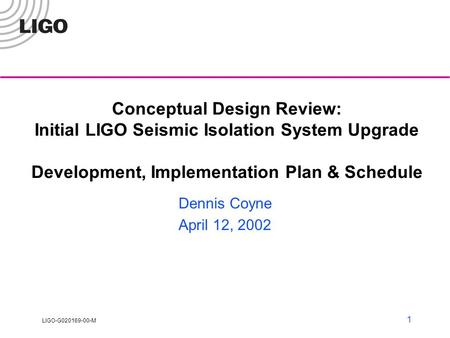LIGO-G020169-00-M 1 Conceptual Design Review: Initial LIGO Seismic Isolation System Upgrade Development, Implementation Plan & Schedule Dennis Coyne April.