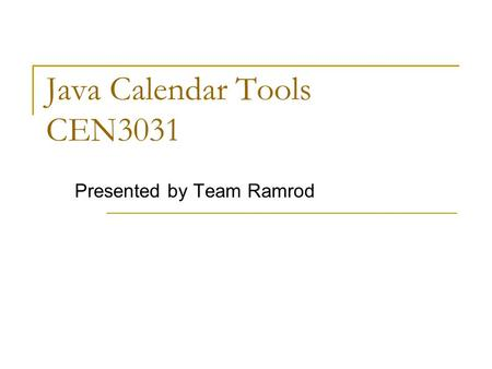 Java Calendar Tools CEN3031 Presented by Team Ramrod.