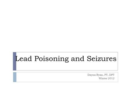 Lead Poisoning and Seizures Dayna Ryan, PT, DPT Winter 2012.