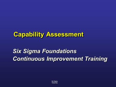 Capability Assessment Six Sigma Foundations Continuous Improvement Training Six Sigma Foundations Continuous Improvement Training Six Sigma Simplicity.