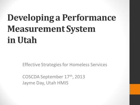 Developing a Performance Measurement System in Utah Effective Strategies for Homeless Services COSCDA September 17 th, 2013 Jayme Day, Utah HMIS.