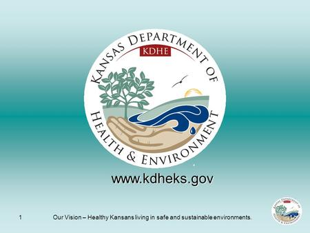 1Our Vision – Healthy Kansans living in safe and sustainable environments.1 www.kdheks.gov.