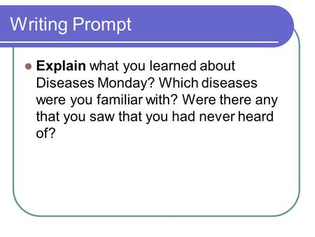 Writing Prompt Explain what you learned about Diseases Monday? Which diseases were you familiar with? Were there any that you saw that you had never heard.