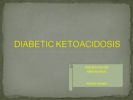 PRESENTED BY: SIMI M PAUL PEDIA WARD. DEMOGRAFIC DATA Name : case no: 4 MR no : 157203 Diagnosis : DKA (Diabetic ketoacidosis) Age : 13 years Gender :