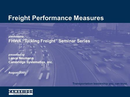 "Transportation leadership you can trust. presented to FHWA ""Talking Freight"" Seminar Series presented by Lance Neumann Cambridge Systematics, Inc. August."