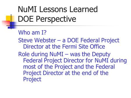 NuMI Lessons Learned DOE Perspective Who am I? Steve Webster – a DOE Federal Project Director at the Fermi Site Office Role during NuMI – was the Deputy.