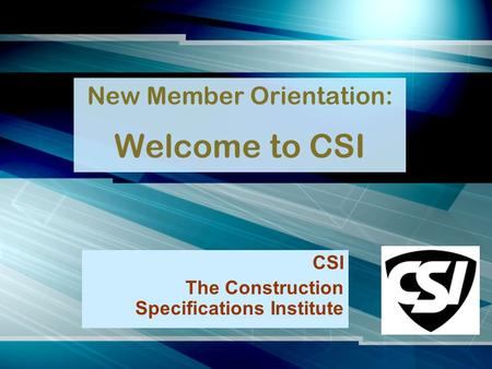 New Member Orientation: Welcome to CSI CSI The Construction Specifications Institute.