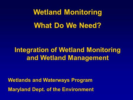 Wetland Monitoring What Do We Need? Integration of Wetland Monitoring and Wetland Management Wetlands and Waterways Program Maryland Dept. of the Environment.