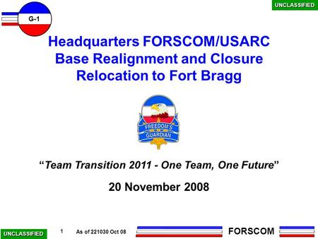 "As of 221030 Oct 08 UNCLASSIFIED G-1 FORSCOM 1 ""Team Transition 2011 - One Team, One Future"" Headquarters FORSCOM/USARC Base Realignment and Closure Relocation."