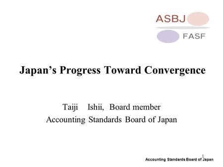 Accounting Standards Board of Japan 1 Japan's Progress Toward Convergence Taiji Ishii, Board member Accounting Standards Board of Japan.