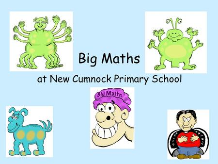 Big Maths at New Cumnock Primary School. Why Big Maths? Clear progression from year to year Common methods taught and language used throughout the school.