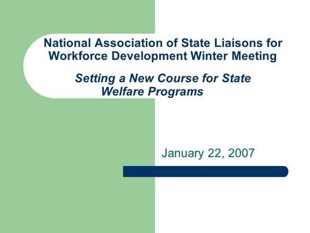 National Association of State Liaisons for Workforce Development Winter Meeting Setting a New Course for State Welfare Programs January 22, 2007.
