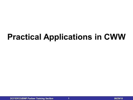 06/29/15 DCF/DFES/BWF Partner Training Section 1 1 Practical Applications in CWW.