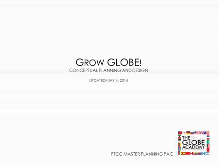 G ROW GLOBE ! CONCEPTUAL PLANNING AND DESIGN UPDATED MAY 4, 2014 PTCC MASTER PLANNING PAC.