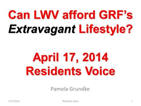 Can LWV afford GRF's Extravagant Lifestyle? April 17, 2014 Residents Voice Pamela Grundke 4/17/20141Residents Voice.