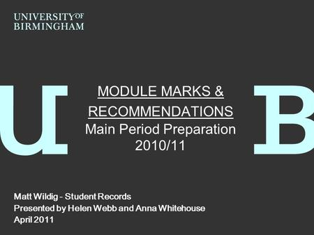 MODULE MARKS & RECOMMENDATIONS Main Period Preparation 2010/11 Matt Wildig - Student Records Presented by Helen Webb and Anna Whitehouse April 2011.