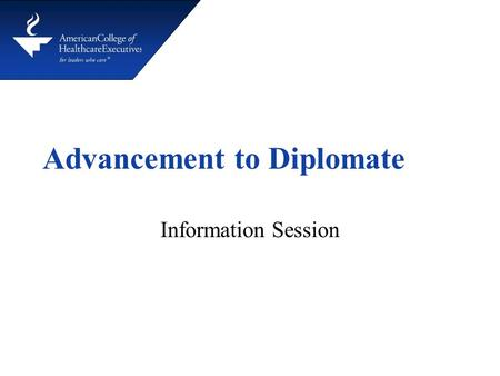 Advancement to Diplomate Information Session. Reasons for Advancing CHE ® credential is highly regarded in the healthcare field Advancement demonstrates.