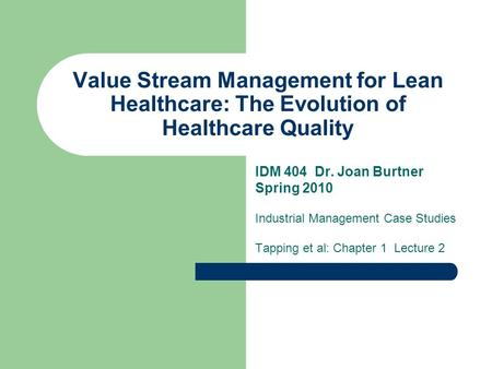 Value Stream Management for Lean Healthcare: The Evolution of Healthcare Quality IDM 404 Dr. Joan Burtner Spring 2010 Industrial Management Case Studies.