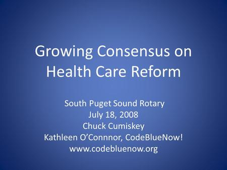 Growing Consensus on Health Care Reform South Puget Sound Rotary July 18, 2008 Chuck Cumiskey Kathleen O'Connnor, CodeBlueNow! www.codebluenow.org.