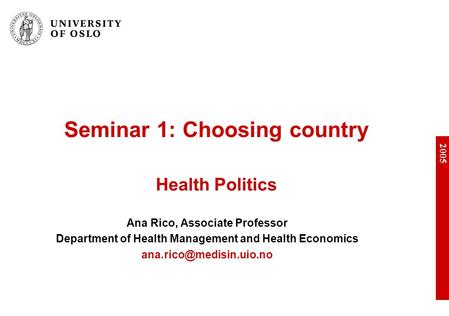 2005 Seminar 1: Choosing country Health Politics Ana Rico, Associate Professor Department of Health Management and Health Economics