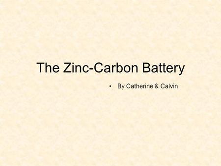The Zinc-Carbon Battery By Catherine & Calvin. The Zinc-Carbon Battery also called as LeClanche-Cell, Common Dry Cell produced by George Leclanché in.