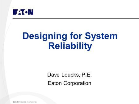 © 2002 Eaton Corporation. All rights reserved. Designing for System Reliability Dave Loucks, P.E. Eaton Corporation.